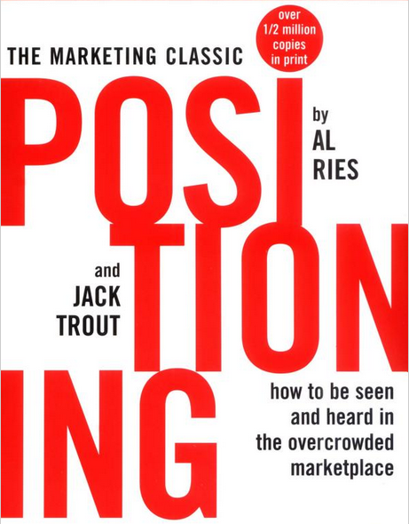 Positioning: The Battle For Your Mind - how to be seen and heard in the overcrowded marketplace