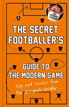 The Secret Footballer's Guide to the Modern Game - Tips and Tactics from the Ultimate Insider