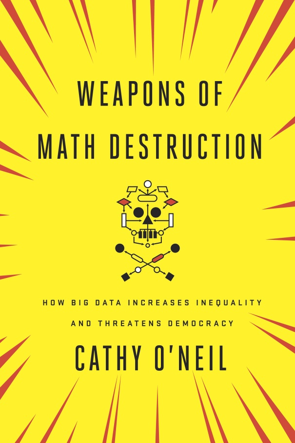 Weapons of Math Destruction – How Big Data Increases Inequality and Threatens Democracy