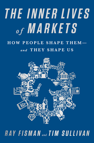 The Inner Lives of Markets – How People Shape Them – and They Shape Us