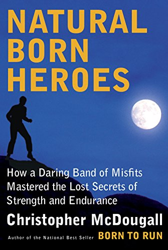 Natural Born Heroes - How a Daring Band of Misfits Mastered the Lost Secrets of Strength and Endurance
