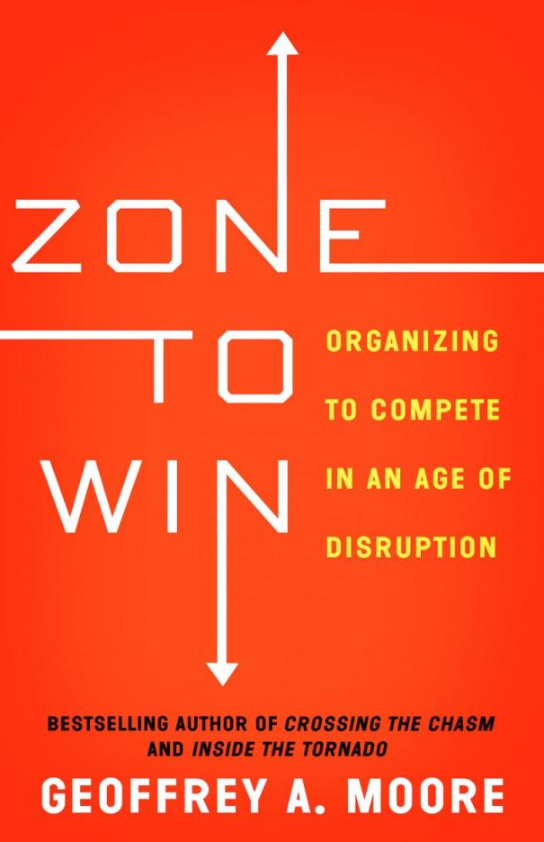 Zone to Win - Organizing to Complete in An Age of Disruption